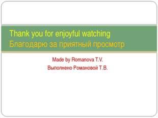 Made by Romanova T.V. Выполнено Романовой Т.В. Thank you for enjoyful watchin