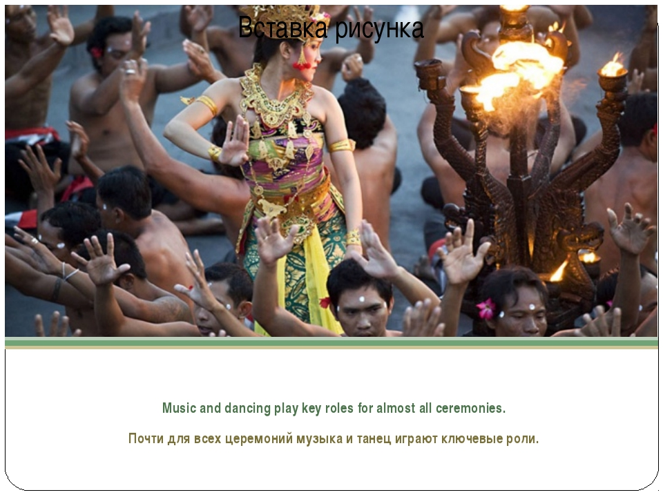Music and dancing play key roles for almost all ceremonies. Почти для всех ц...