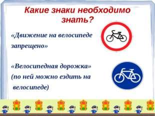 Какие знаки необходимо знать? «Движение на велосипеде запрещено» «Велосипедна