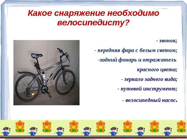 Какое снаряжение необходимо велосипедисту? - звонок; - передняя фара с белым...