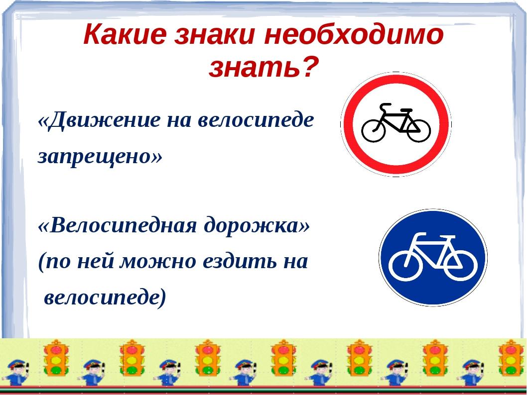 Какие знаки необходимо знать? «Движение на велосипеде запрещено» «Велосипедна...
