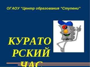 """ОГАОУ """"Центр образования """"Ступени"""" КУРАТОРСКИЙ ЧАС """"Изучай и соблюдай!» Презе"""