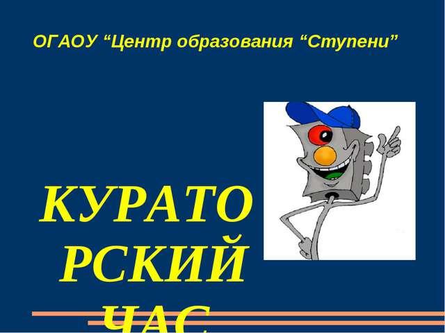 """ОГАОУ """"Центр образования """"Ступени"""" КУРАТОРСКИЙ ЧАС """"Изучай и соблюдай!» Презе..."""