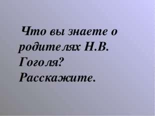 Что вы знаете о родителях Н.В. Гоголя? Расскажите.