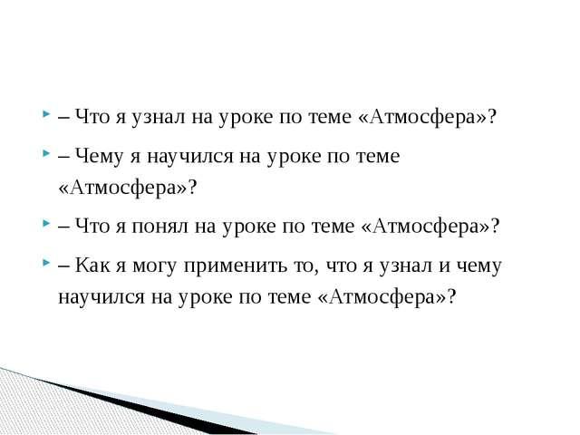 – Что я узнал на уроке по теме «Атмосфера»? – Чему я научился на уроке по тем...