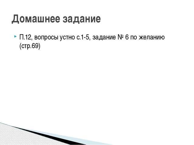 П.12, вопросы устно с.1-5, задание № 6 по желанию (стр.69) Домашнее задание