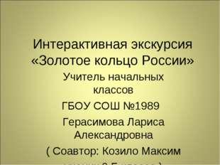 Интерактивная экскурсия «Золотое кольцо России» Учитель начальных классов ГБО