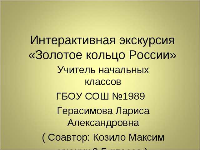 Интерактивная экскурсия «Золотое кольцо России» Учитель начальных классов ГБО...