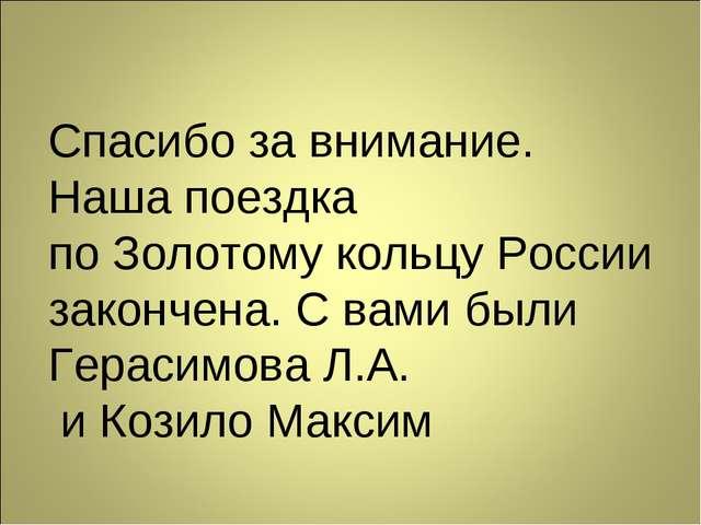 Спасибо за внимание. Наша поездка по Золотому кольцу России закончена. С вами...