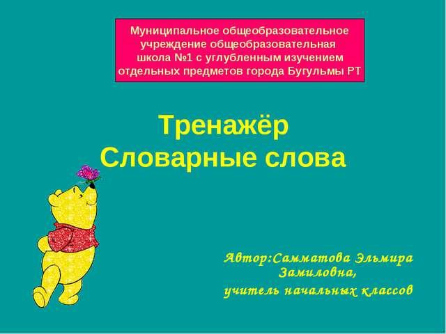 Тренажёр Словарные слова Автор:Самматова Эльмира Замиловна, учитель начальных...
