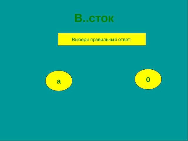 В..сток а 0 Выбери правильный ответ: