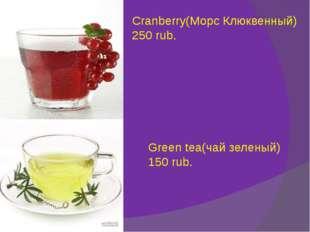 Cranberry(Морс Клюквенный) 250 rub. Green tea(чай зеленый) 150 rub.