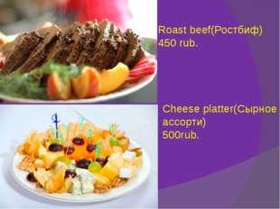 Roast beef(Ростбиф) 450 rub. Cheese platter(Сырное ассорти) 500rub.