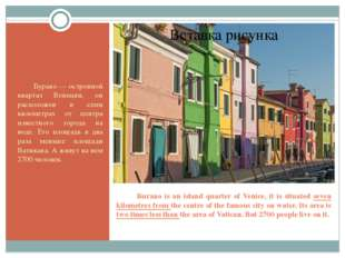 Burano is an island quarter of Venice, it is situated seven kilometres from