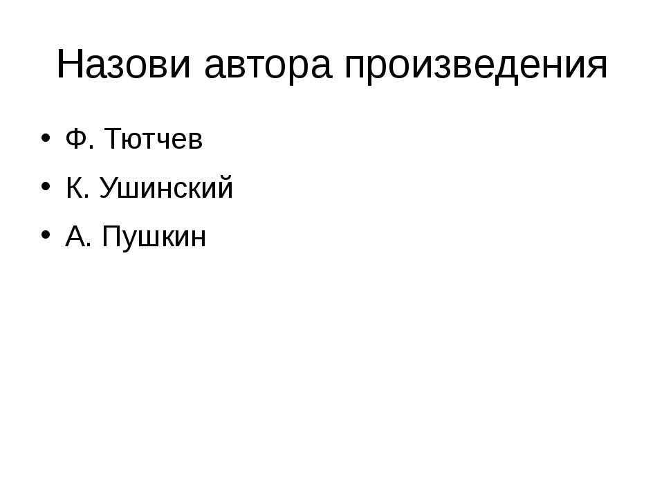 Назови автора произведения Ф. Тютчев К. Ушинский А. Пушкин
