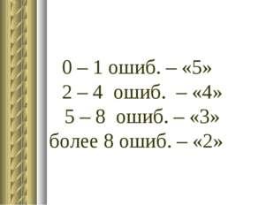0 – 1 ошиб. – «5» 2 – 4 ошиб. – «4» 5 – 8 ошиб. – «3» более 8 ошиб. – «2»