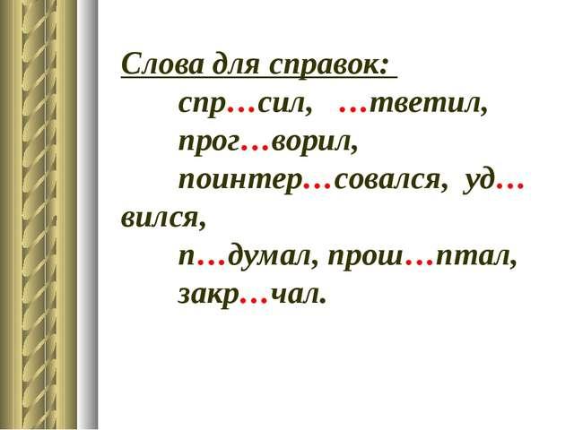 Слова для справок: спр…сил, …тветил, прог…ворил, поинтер…совался, уд…вилс...