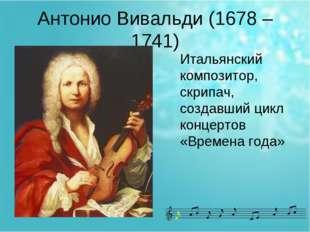 Антонио Вивальди (1678 – 1741) Итальянский композитор, скрипач, создавший цик