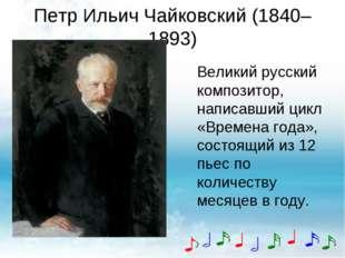 Петр Ильич Чайковский (1840–1893) Великий русский композитор, написавший цикл