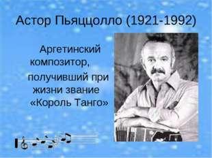 Астор Пьяццолло (1921-1992) Аргетинский композитор, получивший при жизни зван