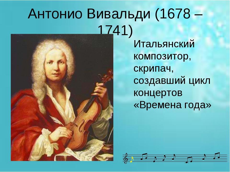 Антонио Вивальди (1678 – 1741) Итальянский композитор, скрипач, создавший цик...