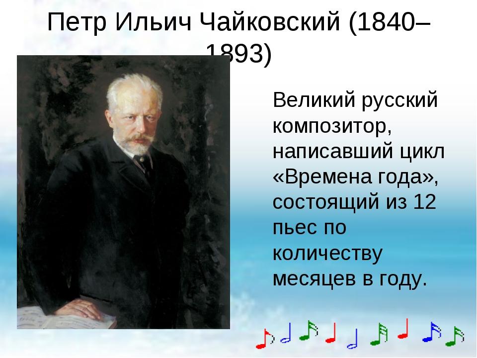 Петр Ильич Чайковский (1840–1893) Великий русский композитор, написавший цикл...