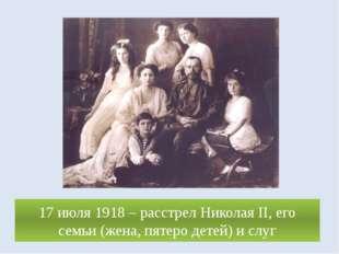 17 июля 1918 – расстрел Николая II, его семьи (жена, пятеро детей) и слуг