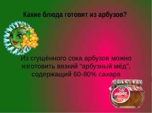 Какие блюда готовят из арбузов? Из сгущённого сока арбузов можно изготовить в
