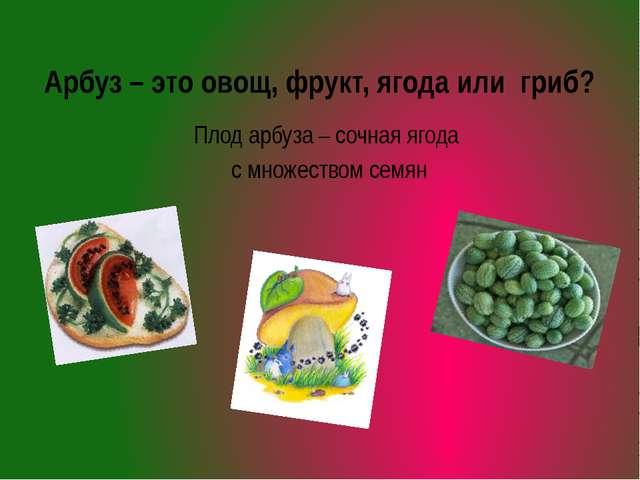 Арбуз – это овощ, фрукт, ягода или гриб? Плод арбуза – сочная ягода с множест...
