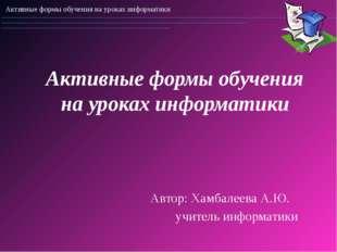 Активные формы обучения на уроках информатики Автор: Хамбалеева А.Ю. учител
