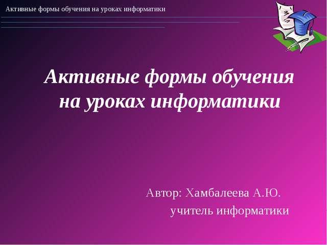 Активные формы обучения на уроках информатики Автор: Хамбалеева А.Ю. учител...