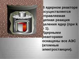 В ядерном реакторе осуществляется управляемая цепная реакция деления ядер (пр