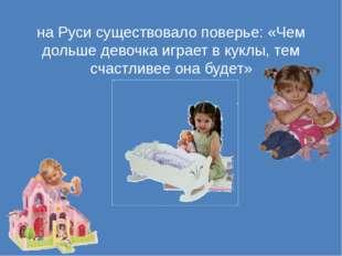 на Руси существовало поверье: «Чем дольше девочка играет в куклы, тем счастли