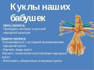 Куклы наших бабушек Цель проекта: Пробудить интерес к русской народной культу