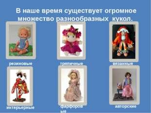 В наше время существует огромное множество разнообразных кукол. резиновые тря