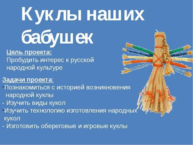 Куклы наших бабушек Цель проекта: Пробудить интерес к русской народной культу...