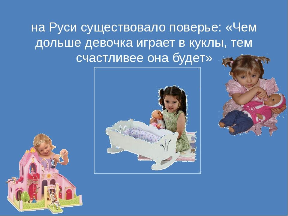 на Руси существовало поверье: «Чем дольше девочка играет в куклы, тем счастли...