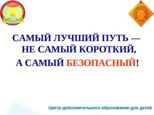 Центр дополнительного образования для детей САМЫЙ ЛУЧШИЙ ПУТЬ — НЕ САМЫЙ КОРО