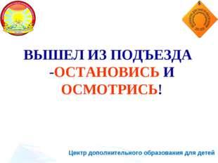 Центр дополнительного образования для детей ВЫШЕЛ ИЗ ПОДЪЕЗДА -ОСТАНОВИСЬ И О