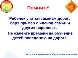 Центр дополнительного образования для детей Помните! Ребёнок учится законам д