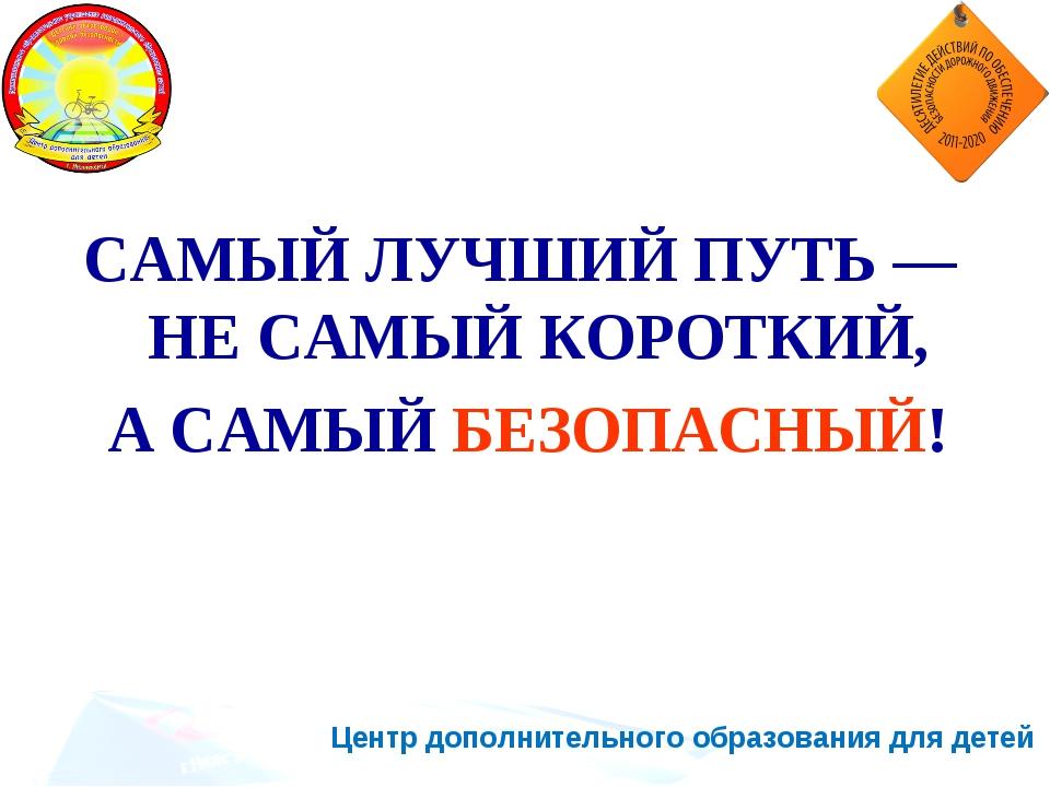Центр дополнительного образования для детей САМЫЙ ЛУЧШИЙ ПУТЬ — НЕ САМЫЙ КОРО...