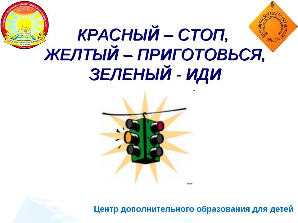 Центр дополнительного образования для детей КРАСНЫЙ – СТОП, ЖЕЛТЫЙ – ПРИГОТОВ...