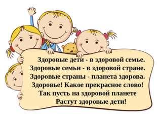 Здоровые дети - в здоровой семье. Здоровые семьи - в здоровой стране. Здоровы