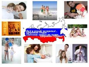 Здоровая семья – здоровая страна! Всё в руках человека!.. Поэтому мойте их ча