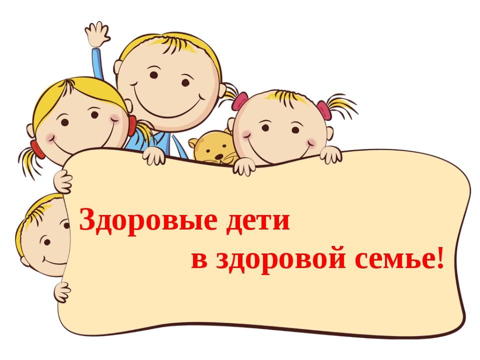 Здоровые дети в здоровой семье!