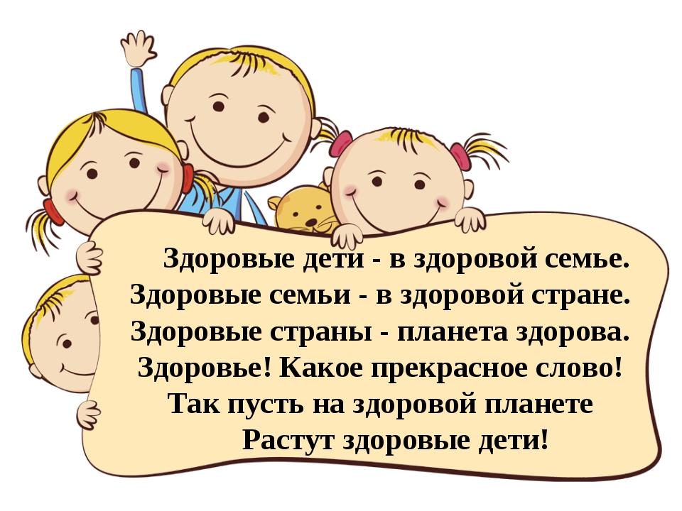 Здоровые дети - в здоровой семье. Здоровые семьи - в здоровой стране. Здоровы...