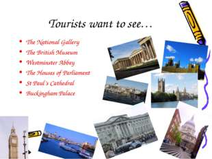 Tourists want to see… The National Gallery The British Museum Westminster Ab
