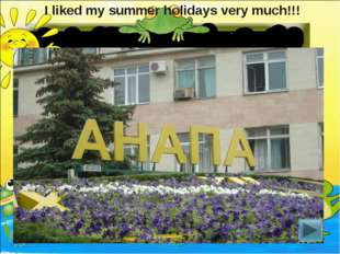 I liked my summer holidays very much!!!