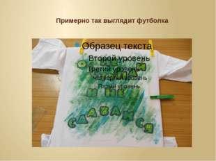 Примерно так выглядит футболка
