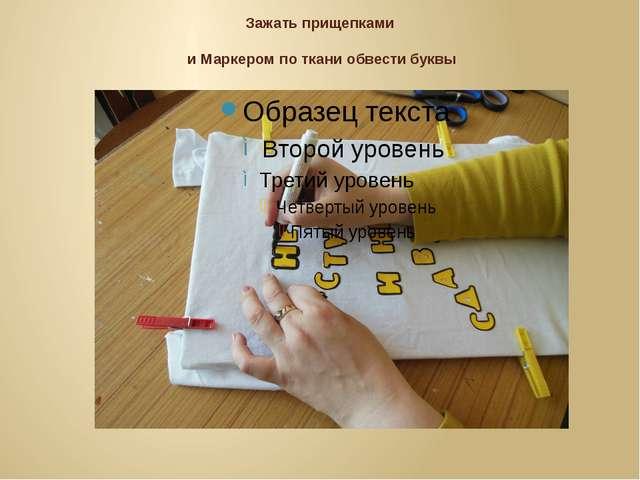 Зажать прищепками и Маркером по ткани обвести буквы